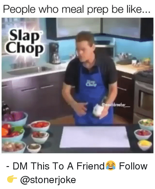 Meal Prep: People who meal prep be like  Slap  Chop  mouthbreather_ - DM This To A Friend😂 Follow 👉 @stonerjoke