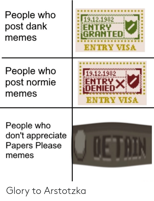 Normie: People who  post dank  19.12.1982  ENTRY  GRANTED  memes  ENTRY VISA  People who  post normie  19,12.1982  ENTRY X  DENIED  memes  ENTRY VISA  People who  don't appreciate  Papers Please  DETAIN  memes Glory to Arstotzka