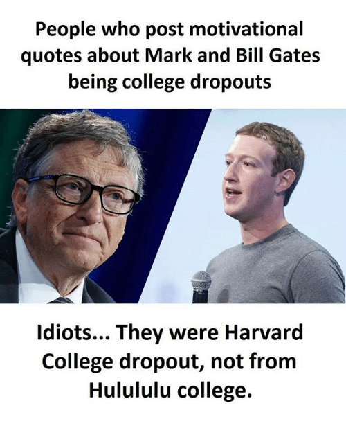 Bill Gates, College, and Memes: People who post motivational  quotes about Mark and Bill Gates  being college dropouts  idiots... They were Harvard  College dropout, not from  Hulululu college.