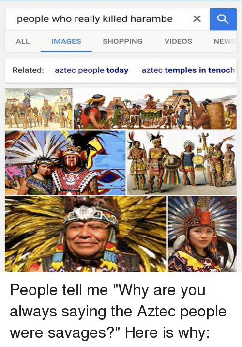 """Crafty Conquistador: people who really killed harambe  XK CO  ALL  VIDEOS  IMAGES  NEWS  SHOPPING  Related  aztec people today  aztec temples in ten oc People tell me """"Why are you always saying the Aztec people were savages?"""" Here is why:"""