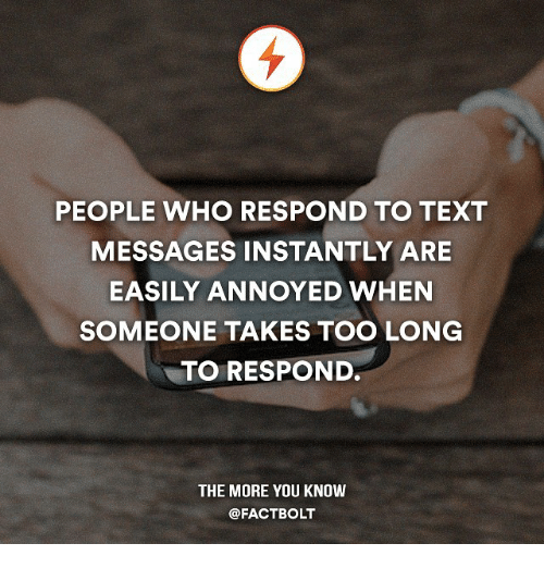 Memes, Texting, and The More You Know: PEOPLE WHO RESPOND TO TEXT  MESSAGES INSTANTLY ARE  EASILY ANNOYED WHEN  SOMEONE TAKES TOO LONG  TO RESPOND.  THE MORE YOU KNOW  @FACTBOLT
