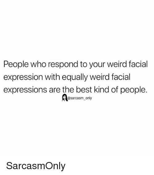 facial expressions: People who respond to your weird facial  expression with equally weird facial  expressions are the best kind of people.  @sarcasm_only SarcasmOnly