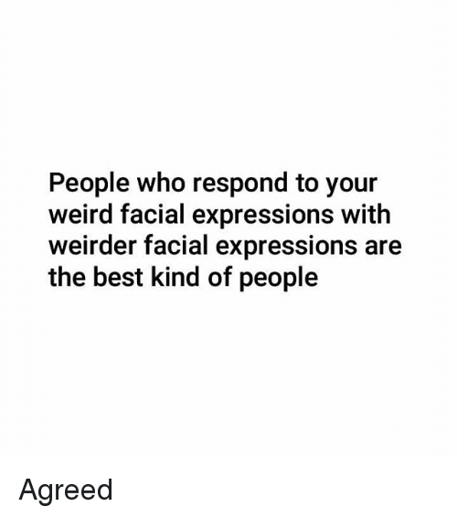 facial expressions: People who respond to your  weird facial expressions with  weirder facial expressions are  the best kind of people Agreed