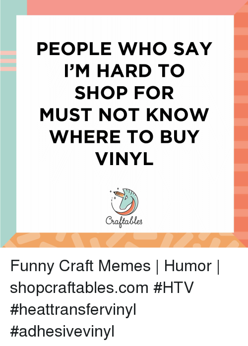 Memes Humor: PEOPLE WHO SAY  I'M HARD TO  SHOP FOR  MUST NOT KNOW  WHERE TO BUY  VINYL  Craltables Funny Craft Memes | Humor |  shopcraftables.com #HTV #heattransfervinyl #adhesivevinyl