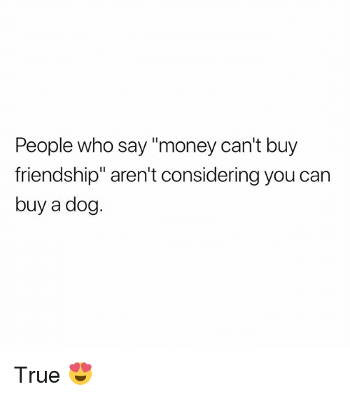"Money Cant Buy: People who say ""money can't buy  friendship"" aren't considering you can  buy a dog. True 😍"
