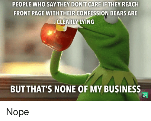 But Thats None Of My Business: PEOPLE WHO SAYTHEY DON'T CARE IF THEY REACH  FRONT PAGE WITH THEIR CONFESSION BEARS ARE  CLEARLY LYING  BUT THAT'S NONE OF MY BUSINESS Nope