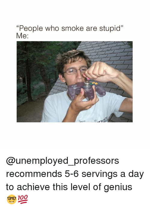 """stupid me: """"People who smoke are stupid""""  Me:  3 @unemployed_professors recommends 5-6 servings a day to achieve this level of genius 🤓💯"""