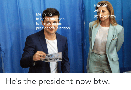 President Now: People  who  sortby new  Me trying  to bring attention  to the ukrainian  presidential election  Zelenksy  teme template He's the president now btw.