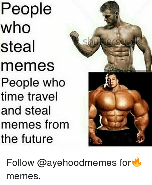 Future, Memes, and Time: People  who  steal  memes  People who  time travel  and steal  memes from  the future Follow @ayehoodmemes for🔥memes.
