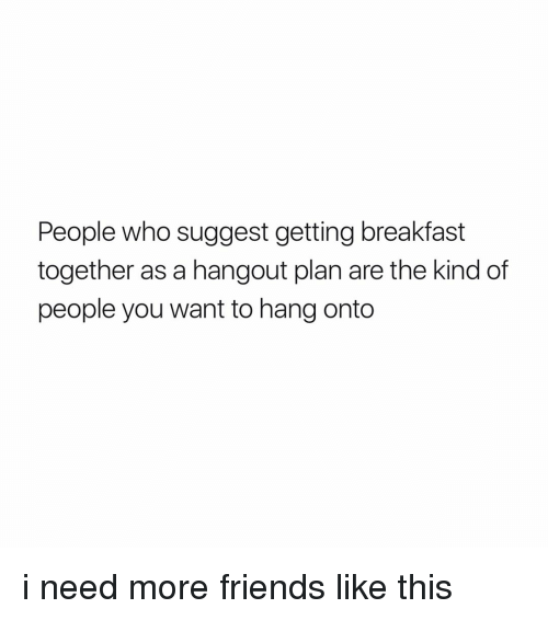 Breakfast, Girl Memes, and Wanted: People who suggest getting breakfast  together as a hangout plan are the kind of  people you want to hang onto i need more friends like this