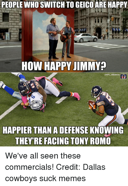 dallas cowboys suck: PEOPLE WHO SWITCH TO GEICO ARE HAPPY  How HAPPY JIMMY  MEME  HAPPIER THAN A DEFENSE KNOWING  THEYRE FACING TONY ROMO We've all seen these commercials! Credit: Dallas cowboys suck memes