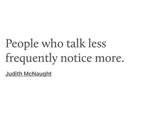 Judith: People who talk less  frequently notice more.  Judith McNaught