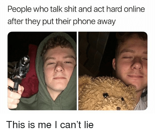 Memes, Phone, and Shit: People who talk shit and act hard online  after they put their phone away This is me I can't lie