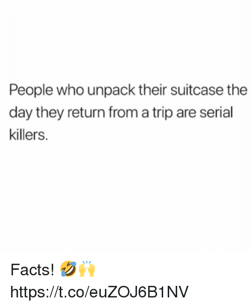 Facts, Serial, and Serial Killers: People who unpack their suitcase the  day they return from a trip are serial  killers. Facts! 🤣🙌 https://t.co/euZOJ6B1NV