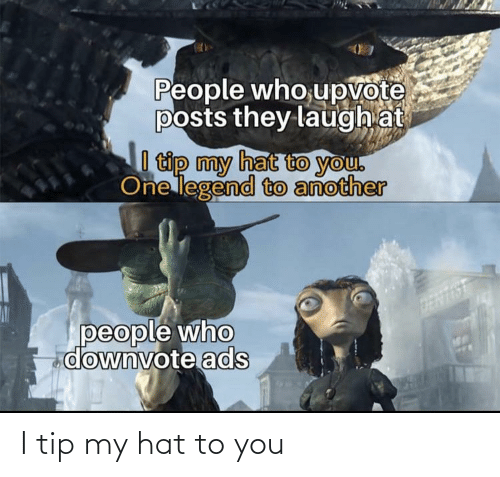 Tip: People who,upvote  posts they laugh at  I tip my hat to you.  One legend to another  people who  downvote ads I tip my hat to you