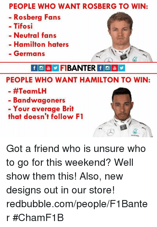 F1, Germanic, and Design: PEOPLE WHO WANT ROSBERG TO WIN:  Rosberg Fans  Tifosi  Neutral fans  Hamilton haters  Germans  BANTER  PEOPLE WHO WANT HAMILTON TO WIN:  #Team LH  Bandwagon  Your average Brit  that doesn't follow F1 Got a friend who is unsure who to go for this weekend? Well show them this!  Also, new designs out in our store! redbubble.com/people/F1Banter  #ChamF1B