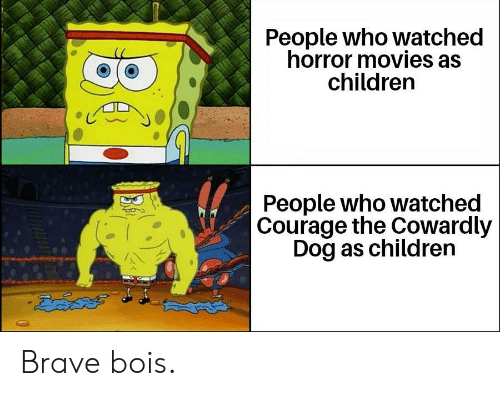 Courage the Cowardly Dog: People who watched  horror movies as  children  People who watched  Courage the Cowardly  Dog as children  డదేపతో Brave bois.