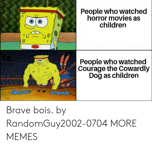 Courage the Cowardly Dog: People who watched  horror movies as  children  People who watched  Courage the Cowardly  Dog as children  డదేపతో Brave bois. by RandomGuy2002-0704 MORE MEMES