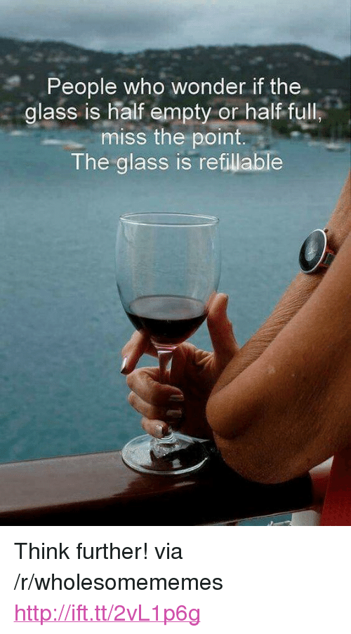 """Glass Is Half Empty: People who wonder if the.  glass is half empty or half full  miss the point.  The glass is refillable <p>Think further! via /r/wholesomememes <a href=""""http://ift.tt/2vL1p6g"""">http://ift.tt/2vL1p6g</a></p>"""