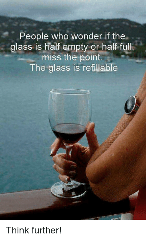 Glass Is Half Empty: People who wonder if the.  glass is half empty or half ful  miss the point.  The glass is refillable Think further!