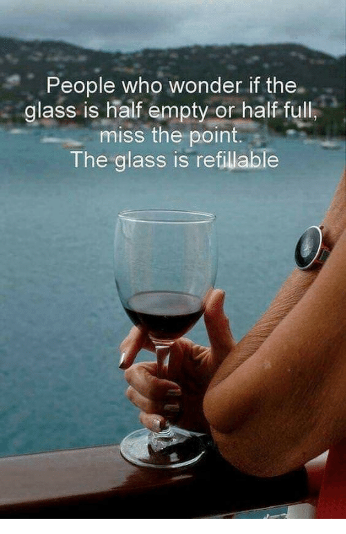 Glass Is Half Empty: People who wonder if the.  glass is half empty or half full  miss the point  The glass is refillable