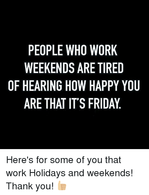 It's Friday, Memes, and 🤖: PEOPLE WHO WORK  WEEKENDS ARE TIRED  OF HEARING HOW HAPPY YOU  ARE THAT IT'S FRIDAY Here's for some of you that work Holidays and weekends! Thank you! 👍🏼