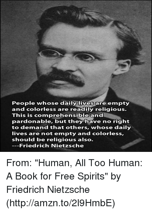 """Friedrich Nietzsche: People whose daily lives  empty  and colorless are readily religious.  This is comprehensible and  pardonable, but they have no right  to demand that others, whose daily  lives are not empty and colorless,  should be religious also.  ---Friedrich Nietzsche From: """"Human, All Too Human: A Book for Free Spirits"""" by Friedrich Nietzsche (http://amzn.to/2l9HmbE)"""