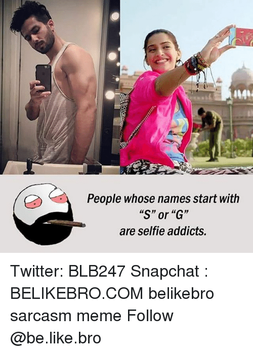 "Be Like, Meme, and Memes: People whose names start with  ""S"" or ""G""  are selfie addicts. Twitter: BLB247 Snapchat : BELIKEBRO.COM belikebro sarcasm meme Follow @be.like.bro"