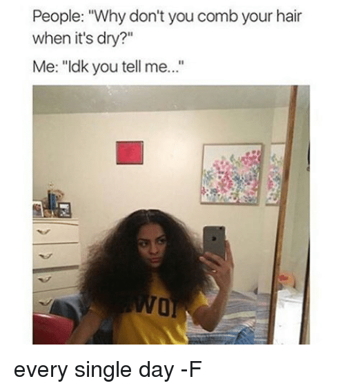 """singles day: People: """"Why don't you comb your hair  when it's dry?""""  Me: """"Idk you tell me every single day -F"""