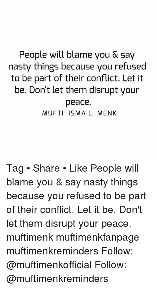 Memes, Nasty, and Peace: People will blame you& say  nasty things because you refused  to be part of their conflict. Let it  be. Don't let them disrupt your  peace.  MUFTI ISMAIL MENK Tag • Share • Like People will blame you & say nasty things because you refused to be part of their conflict. Let it be. Don't let them disrupt your peace. muftimenk muftimenkfanpage muftimenkreminders Follow: @muftimenkofficial Follow: @muftimenkreminders