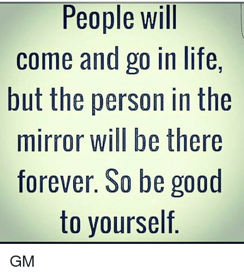 Good: People will  come and go in life,  but the person in the  mirror will be there  forever. S0 be good  to yourself GM