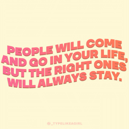 in-your-life: PEOPLE WILL COME  AND GO IN YOUR LIFE,  BUT THE RIGHT ONES  WILL ALWAYS STAY,  @ TYPELIKEAGIRL