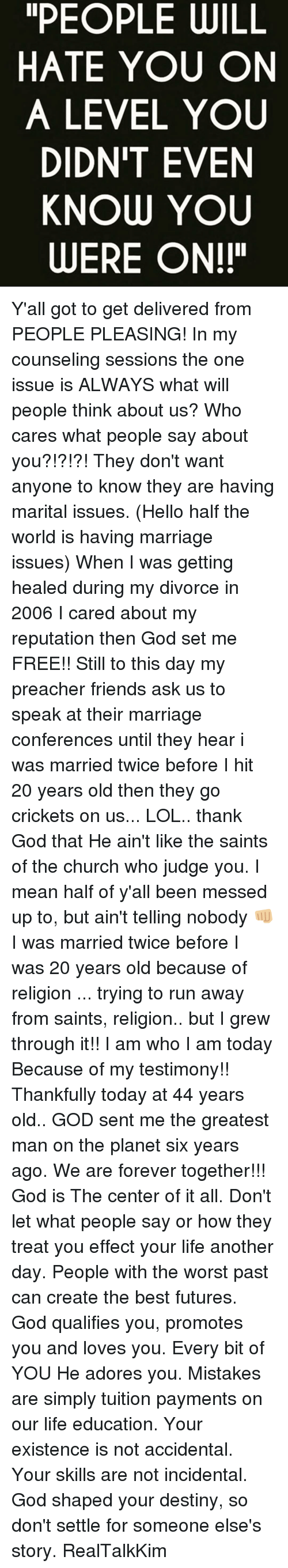 """Church, Destiny, and Marriage: PEOPLE WILL  HATE YOU ON  A LEVEL YOU  DIDN'T EVEN  KNOW YOU  WERE ON!"""" Y'all got to get delivered from PEOPLE PLEASING! In my counseling sessions the one issue is ALWAYS what will people think about us? Who cares what people say about you?!?!?! They don't want anyone to know they are having marital issues. (Hello half the world is having marriage issues) When I was getting healed during my divorce in 2006 I cared about my reputation then God set me FREE!! Still to this day my preacher friends ask us to speak at their marriage conferences until they hear i was married twice before I hit 20 years old then they go crickets on us... LOL.. thank God that He ain't like the saints of the church who judge you. I mean half of y'all been messed up to, but ain't telling nobody 👊🏼 I was married twice before I was 20 years old because of religion ... trying to run away from saints, religion.. but I grew through it!! I am who I am today Because of my testimony!! Thankfully today at 44 years old.. GOD sent me the greatest man on the planet six years ago. We are forever together!!! God is The center of it all. Don't let what people say or how they treat you effect your life another day. People with the worst past can create the best futures. God qualifies you, promotes you and loves you. Every bit of YOU He adores you. Mistakes are simply tuition payments on our life education. Your existence is not accidental. Your skills are not incidental. God shaped your destiny, so don't settle for someone else's story. RealTalkKim"""