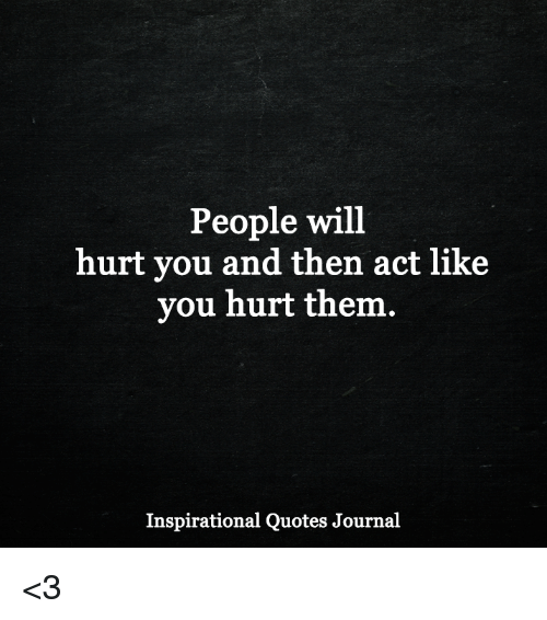 Quotes For When People Hurt You: People Will Hurt You And Then Act Like You Hurt Them