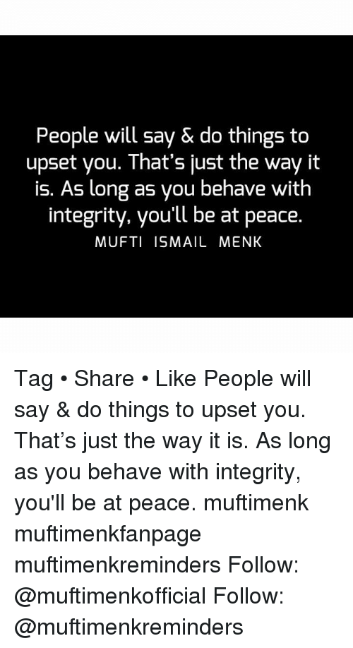 Memes, Integrity, and Peace: People will say & do things to  upset you. That's just the way it  is. As long as you behave with  integrity, you'll be at peace.  MUFTI ISMAIL MENK Tag • Share • Like People will say & do things to upset you. That's just the way it is. As long as you behave with integrity, you'll be at peace. muftimenk muftimenkfanpage muftimenkreminders Follow: @muftimenkofficial Follow: @muftimenkreminders