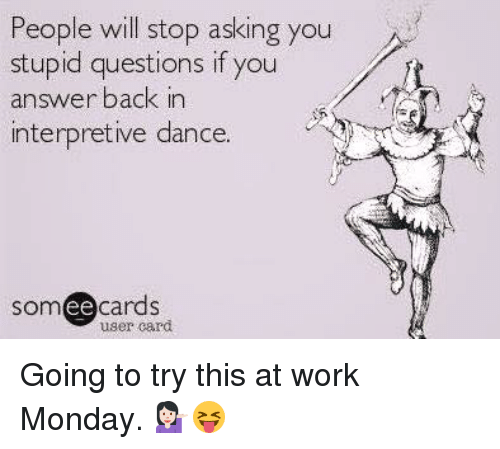 stupid questions: People will stop asking you  stupid questions if you  answer back in  interpretive dance.  ee  cards  user card Going to try this at work Monday. 💁🏻😝