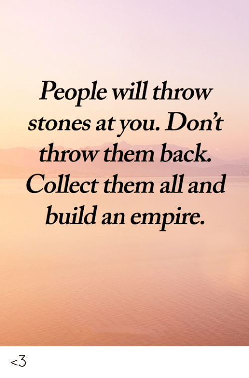 Empire: People will throw  stones at you. Don't  throw them back.  Collect them all and  build an empire. <3