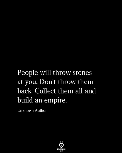 Empire: People will throw stones  at you. Don't throw them  back. Collect them all and  build an empire.  Unknown Author  RELATIONSHIP  RULES