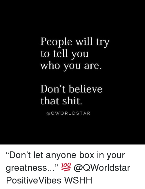 "Memes, Shit, and Wshh: People will try  to tell you  who you are  Don't believe  that shit.  @QWORLDSTAR ""Don't let anyone box in your greatness..."" 💯 @QWorldstar PositiveVibes WSHH"