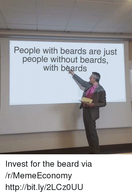 Beards: People with beards are just  people without beards,  with beards Invest for the beard via /r/MemeEconomy http://bit.ly/2LCz0UU