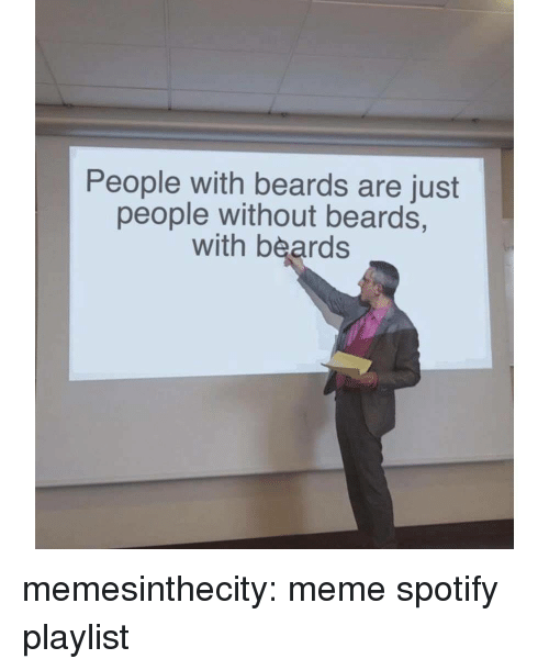 Beards: People with beards are just  people without beards,  with beards memesinthecity:  meme spotify playlist