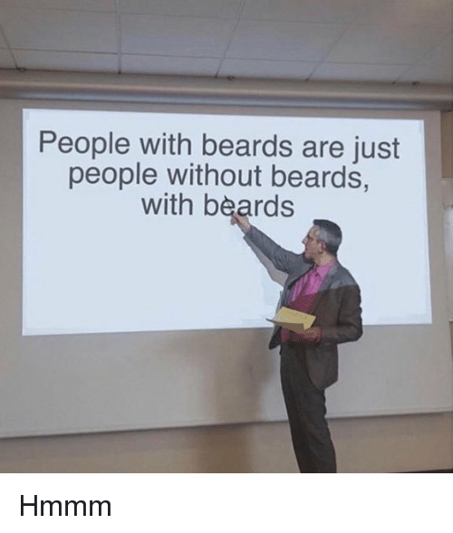 Beards: People with beards are just  people without beards,  with beards Hmmm