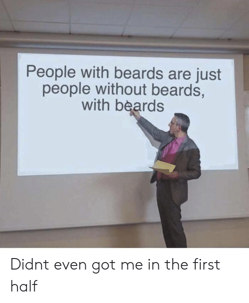 Beards: People with beards are just  people without beards,  with beards Didnt even got me in the first half