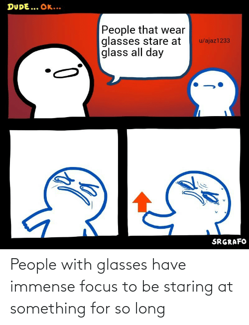 Long: People with glasses have immense focus to be staring at something for so long