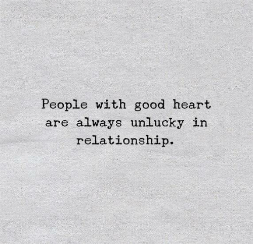 unlucky: People with good heart  are always unlucky in  relationship.