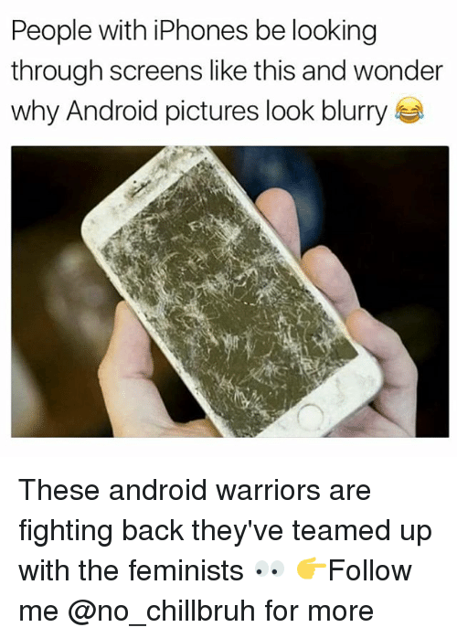 Android, Funny, and Pictures: People with iPhones be looking  through screens like this and wonder  why Android pictures look blurry These android warriors are fighting back they've teamed up with the feminists 👀 👉Follow me @no_chillbruh for more