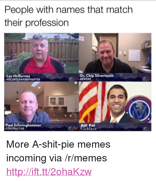"""Memes, Shit, and Http: People with names that match  their profession  Les McBurney  VOLUNTEER FIREFIGHTER  Dr. Chip Silvertooth  DENTIST  Paul Schwinghammer  CONTRACTOR  d Fuckface <p>More A-shit-pie memes incoming via /r/memes <a href=""""http://ift.tt/2ohaKzw"""">http://ift.tt/2ohaKzw</a></p>"""