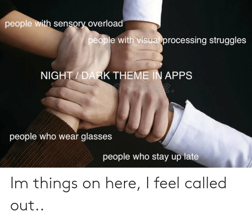 processing: people with sensory overload  people with visual processing struggles  NIGHT / DARK THEME IN APPS  people who wear glasses  people who stay up late Im  things on here, I feel called out..