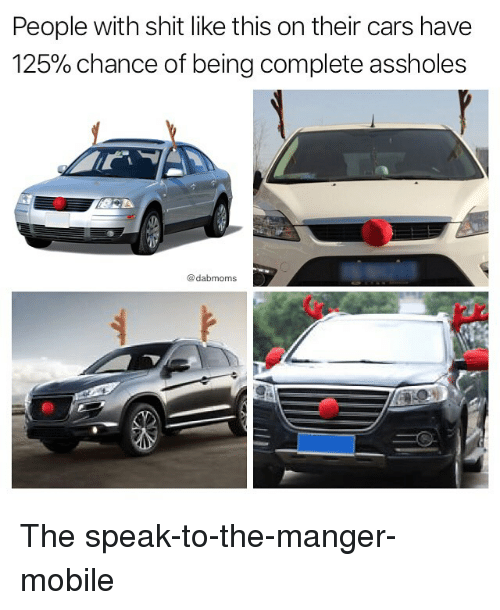 Cars, Memes, and Shit: People with shit like this on their cars have  125% chance of being complete assholes  @dabmoms The speak-to-the-manger-mobile