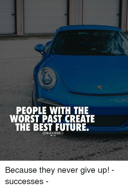 Future, Memes, and The Worst: PEOPLE WITH THE  WORST PAST CREATE  THE BEST FUTURE.  @SUCCESSES Because they never give up! - successes -
